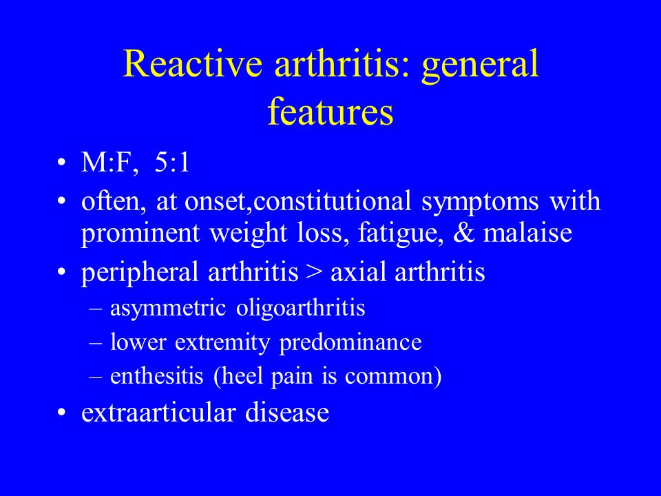 Reactive arthritis: general features M:F, 5:1 often, at onset,constitutional symptoms with prominent weight loss, fatigue, & malaise peripheral arthri