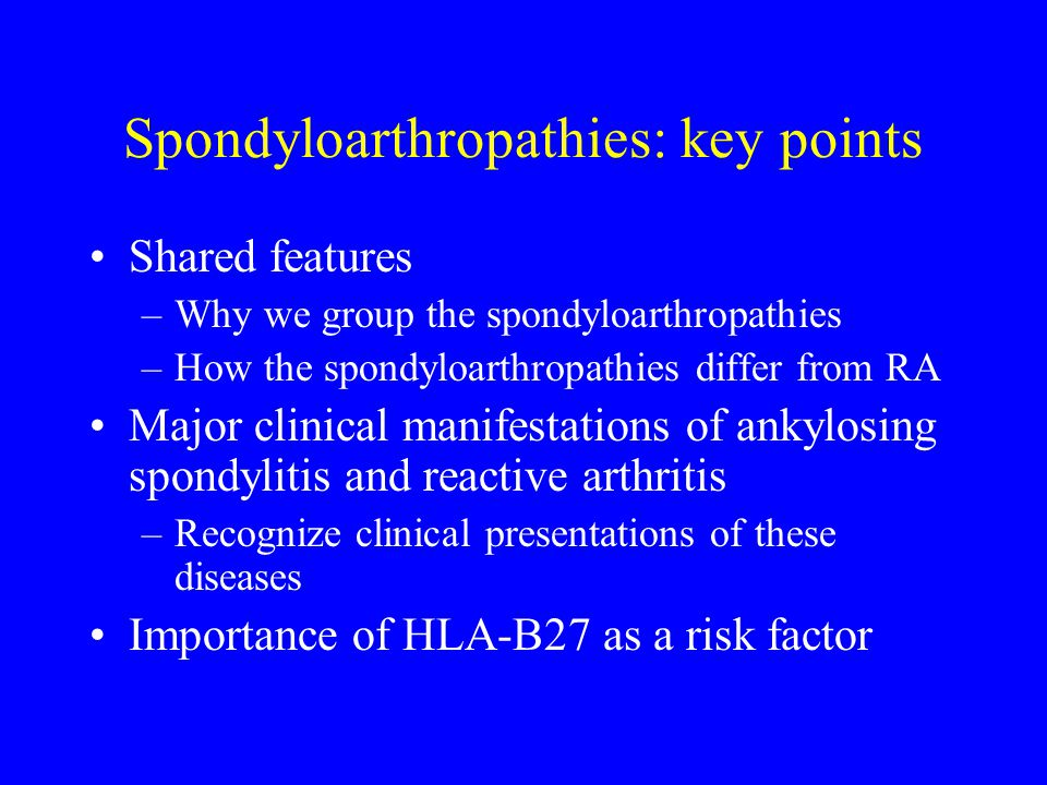 Spondyloarthropathies: key points Shared features –Why we group the spondyloarthropathies –How the spondyloarthropathies differ from RA Major clinical