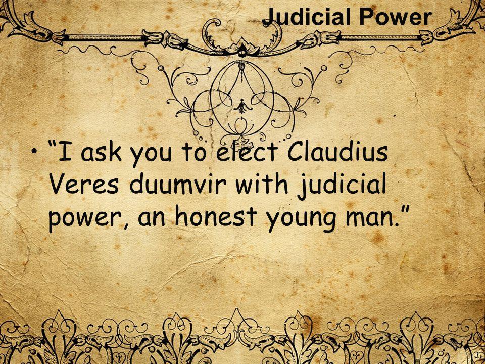 """Judicial Power """"I ask you to elect Claudius Veres duumvir with judicial power, an honest young man."""""""