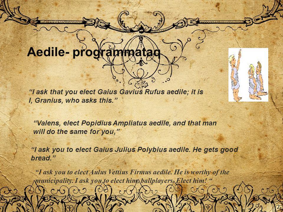 """Aedile- programmataq """"I ask that you elect Gaius Gavius Rufus aedile; it is I, Granius, who asks this."""" """"Valens, elect Popidius Ampliatus aedile, and"""