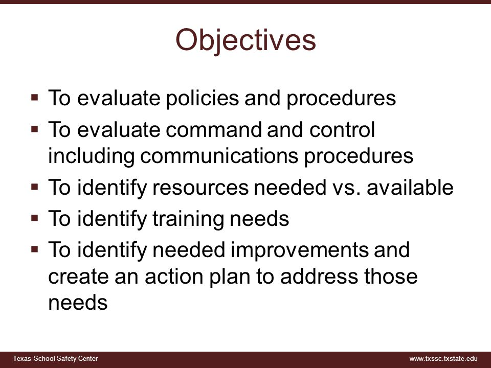 Texas School Safety Centerwww.txssc.txstate.edu Objectives  To evaluate policies and procedures  To evaluate command and control including communica