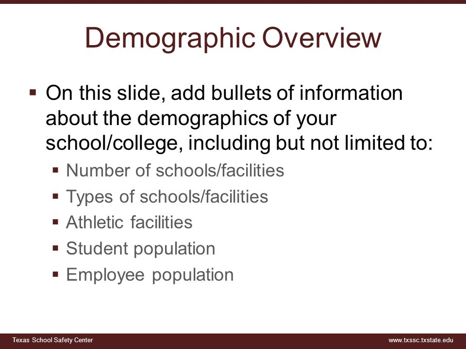 Texas School Safety Centerwww.txssc.txstate.edu Demographic Overview  On this slide, add bullets of information about the demographics of your school/college, including but not limited to:  Number of schools/facilities  Types of schools/facilities  Athletic facilities  Student population  Employee population