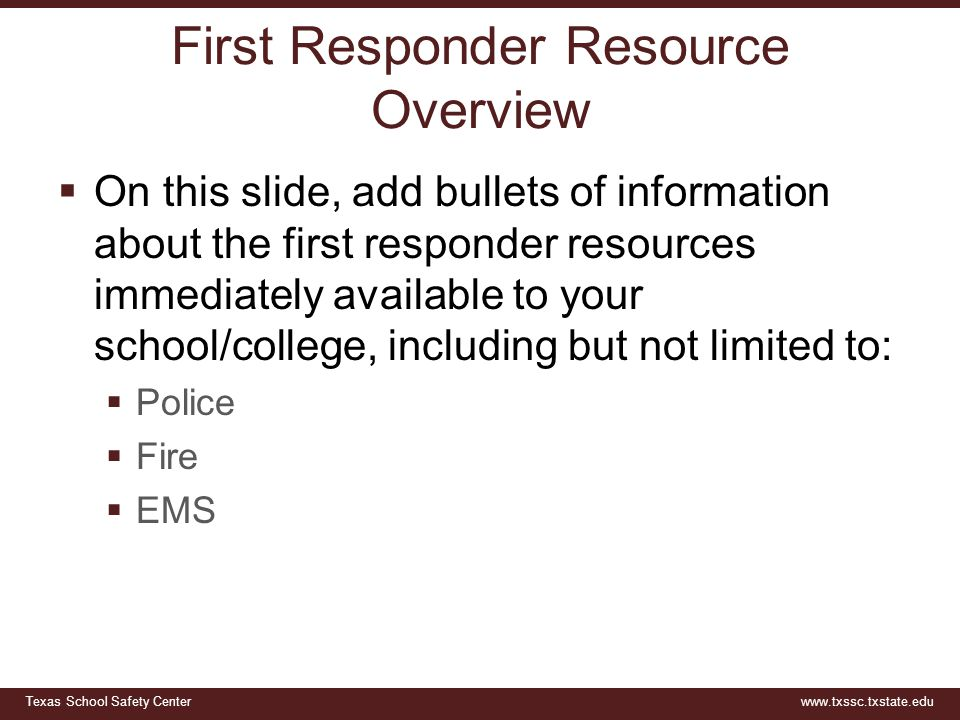 Texas School Safety Centerwww.txssc.txstate.edu First Responder Resource Overview  On this slide, add bullets of information about the first responde