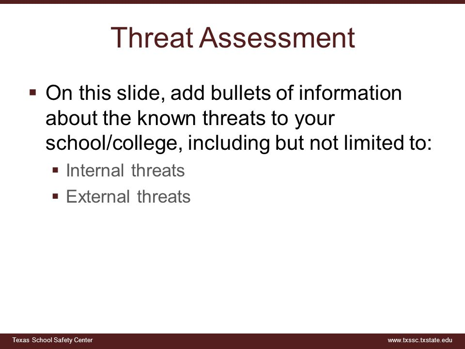 Texas School Safety Centerwww.txssc.txstate.edu Threat Assessment  On this slide, add bullets of information about the known threats to your school/c