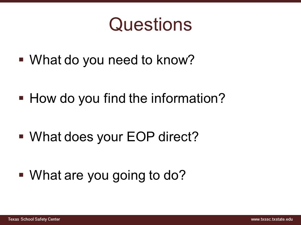 Texas School Safety Centerwww.txssc.txstate.edu Questions  What do you need to know?  How do you find the information?  What does your EOP direct?