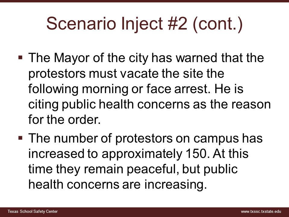 Texas School Safety Centerwww.txssc.txstate.edu Scenario Inject #2 (cont.)  The Mayor of the city has warned that the protestors must vacate the site the following morning or face arrest.
