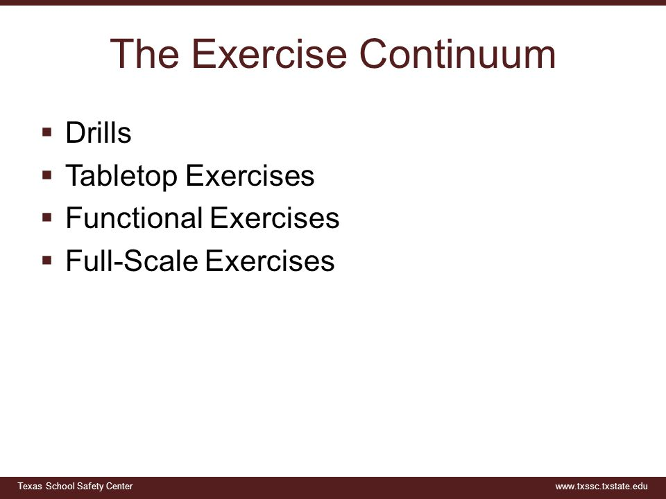 Texas School Safety Centerwww.txssc.txstate.edu The Exercise Continuum  Drills  Tabletop Exercises  Functional Exercises  Full-Scale Exercises
