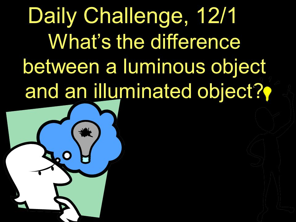 Daily Challenge, 12/1 What's the difference between a luminous object and an illuminated object