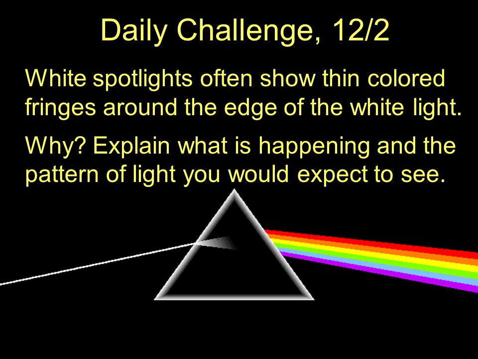 Daily Challenge, 12/2 White spotlights often show thin colored fringes around the edge of the white light.