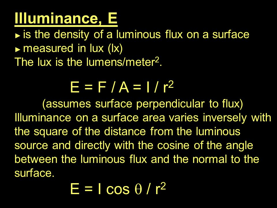 Illuminance, E ► is the density of a luminous flux on a surface ► measured in lux (lx) The lux is the lumens/meter 2.