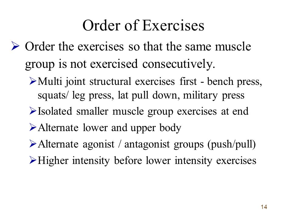 14 Order of Exercises  Order the exercises so that the same muscle group is not exercised consecutively.  Multi joint structural exercises first - b