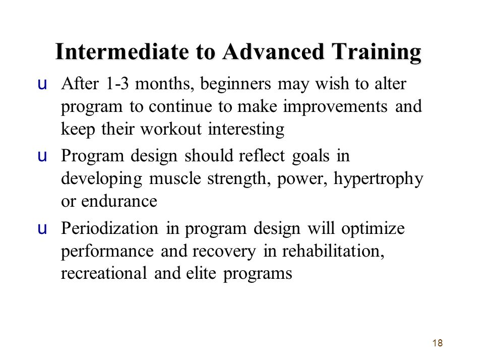 18 Intermediate to Advanced Training uAfter 1-3 months, beginners may wish to alter program to continue to make improvements and keep their workout interesting uProgram design should reflect goals in developing muscle strength, power, hypertrophy or endurance uPeriodization in program design will optimize performance and recovery in rehabilitation, recreational and elite programs
