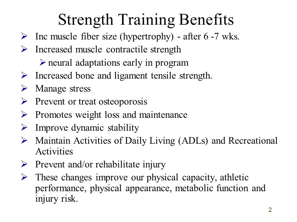 2 Strength Training Benefits  Inc muscle fiber size (hypertrophy) - after 6 -7 wks.  Increased muscle contractile strength  neural adaptations earl