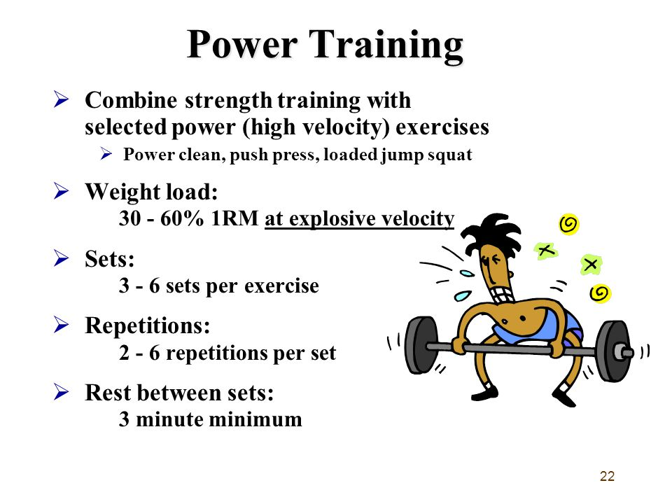 22 Power Training  Combine strength training with selected power (high velocity) exercises  Power clean, push press, loaded jump squat  Weight load