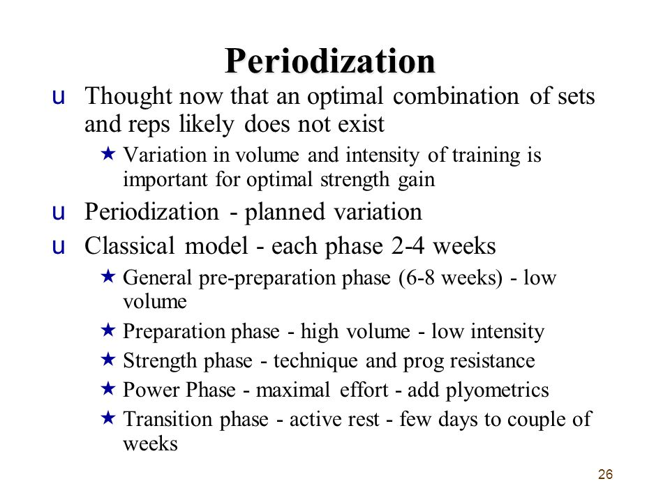 26 Periodization uThought now that an optimal combination of sets and reps likely does not exist  Variation in volume and intensity of training is im