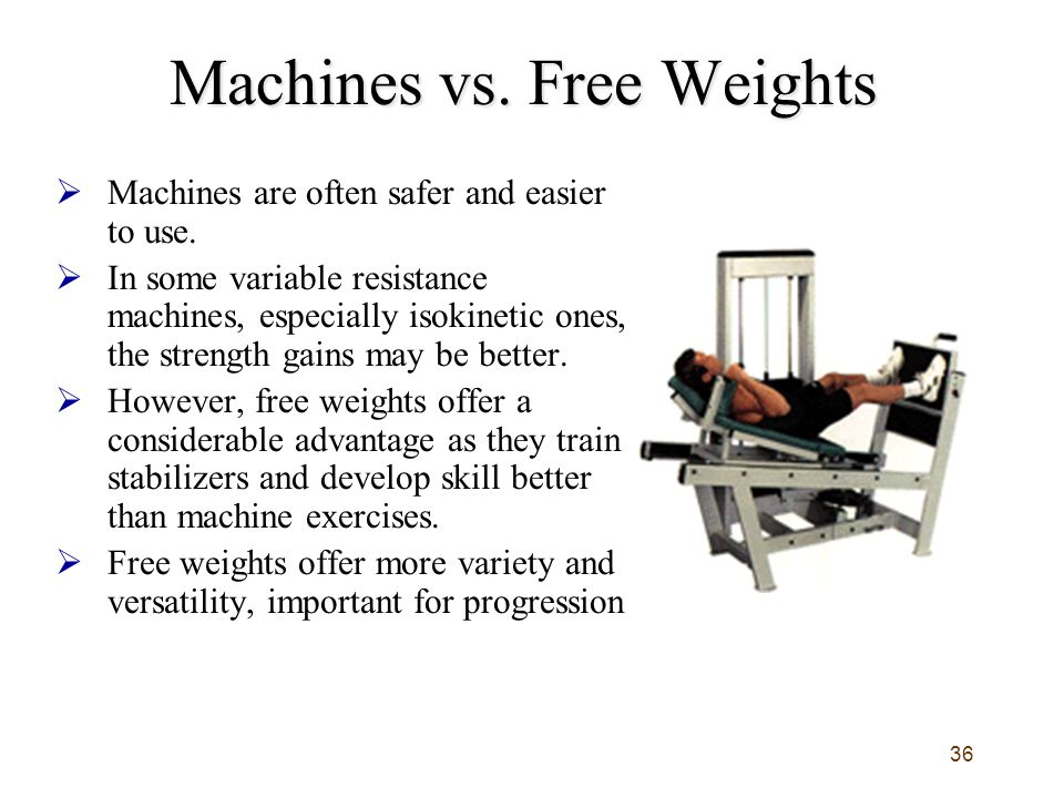 36 Machines vs.Free Weights  Machines are often safer and easier to use.