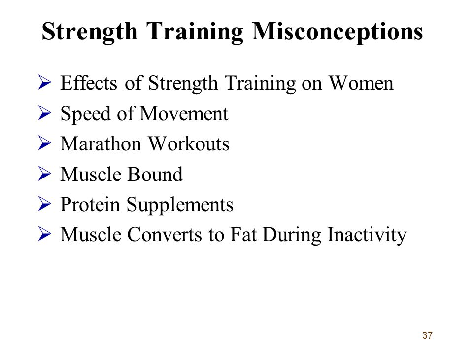 37 Strength Training Misconceptions  Effects of Strength Training on Women  Speed of Movement  Marathon Workouts  Muscle Bound  Protein Supplemen