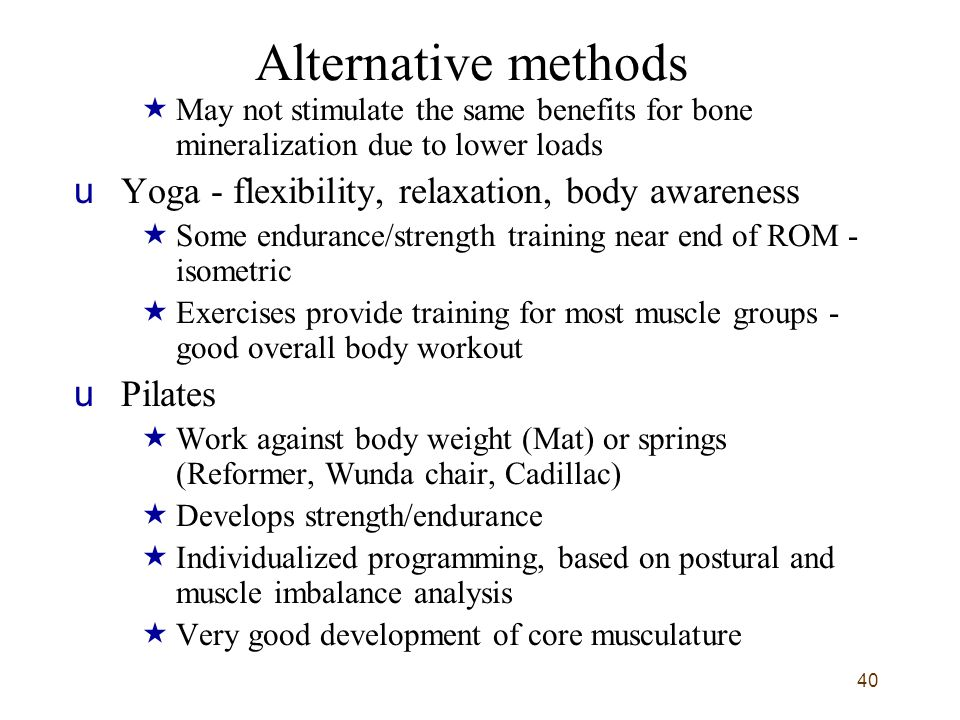 40 Alternative methods  May not stimulate the same benefits for bone mineralization due to lower loads uYoga - flexibility, relaxation, body awareness  Some endurance/strength training near end of ROM - isometric  Exercises provide training for most muscle groups - good overall body workout uPilates  Work against body weight (Mat) or springs (Reformer, Wunda chair, Cadillac)  Develops strength/endurance  Individualized programming, based on postural and muscle imbalance analysis  Very good development of core musculature