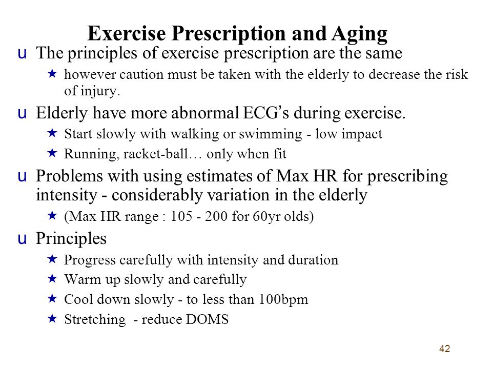42 uThe principles of exercise prescription are the same  however caution must be taken with the elderly to decrease the risk of injury. uElderly hav