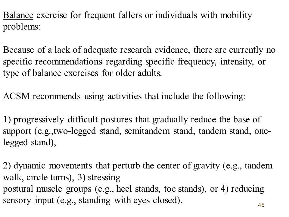45 Balance exercise for frequent fallers or individuals with mobility problems: Because of a lack of adequate research evidence, there are currently n