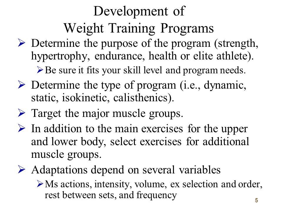 5 Development of Weight Training Programs  Determine the purpose of the program (strength, hypertrophy, endurance, health or elite athlete).  Be sur