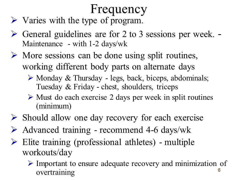 6Frequency  Varies with the type of program.  General guidelines are for 2 to 3 sessions per week. - Maintenance - with 1-2 days/wk  More sessions