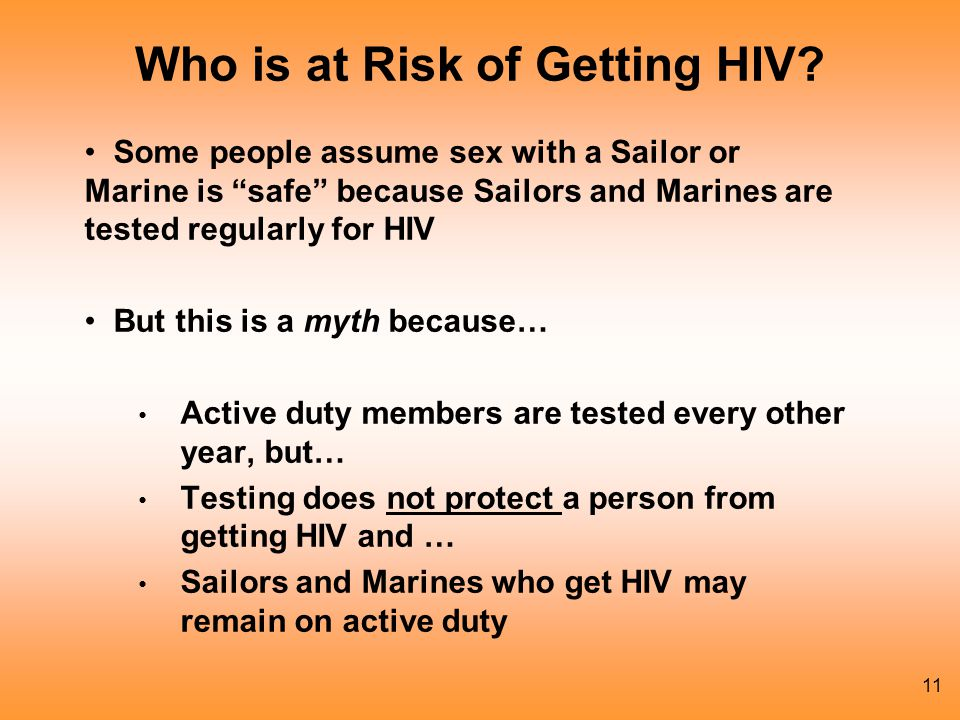 11 Some people assume sex with a Sailor or Marine is safe because Sailors and Marines are tested regularly for HIV But this is a myth because… Active duty members are tested every other year, but… Testing does not protect a person from getting HIV and … Sailors and Marines who get HIV may remain on active duty Who is at Risk of Getting HIV?