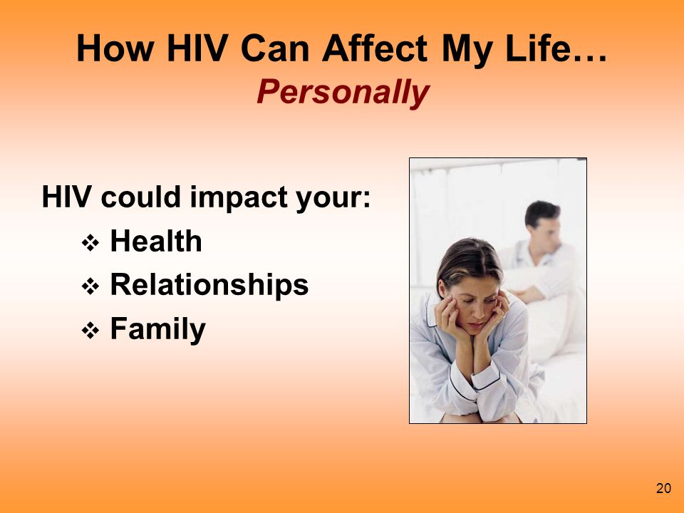 20 How HIV Can Affect My Life… Personally HIV could impact your:  Health  Relationships  Family