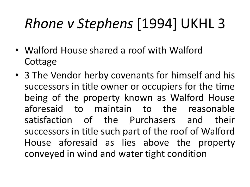Rhone v Stephens [1994] UKHL 3 Walford House shared a roof with Walford Cottage 3 The Vendor herby covenants for himself and his successors in title o