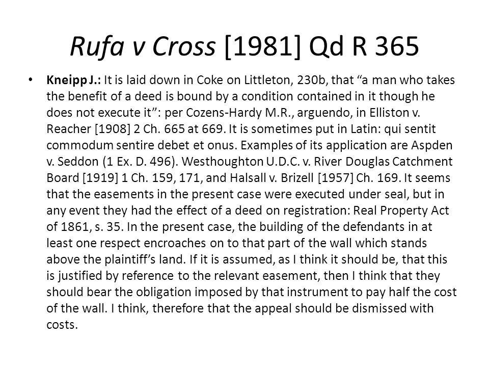 "Rufa v Cross [1981] Qd R 365 Kneipp J.: It is laid down in Coke on Littleton, 230b, that ""a man who takes the benefit of a deed is bound by a conditio"