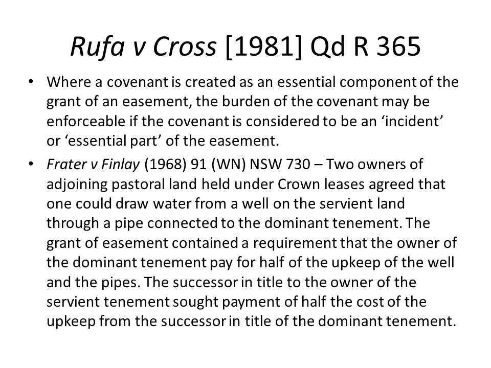 Rufa v Cross [1981] Qd R 365 Where a covenant is created as an essential component of the grant of an easement, the burden of the covenant may be enfo