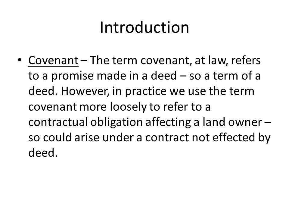 Introduction Covenant – The term covenant, at law, refers to a promise made in a deed – so a term of a deed. However, in practice we use the term cove