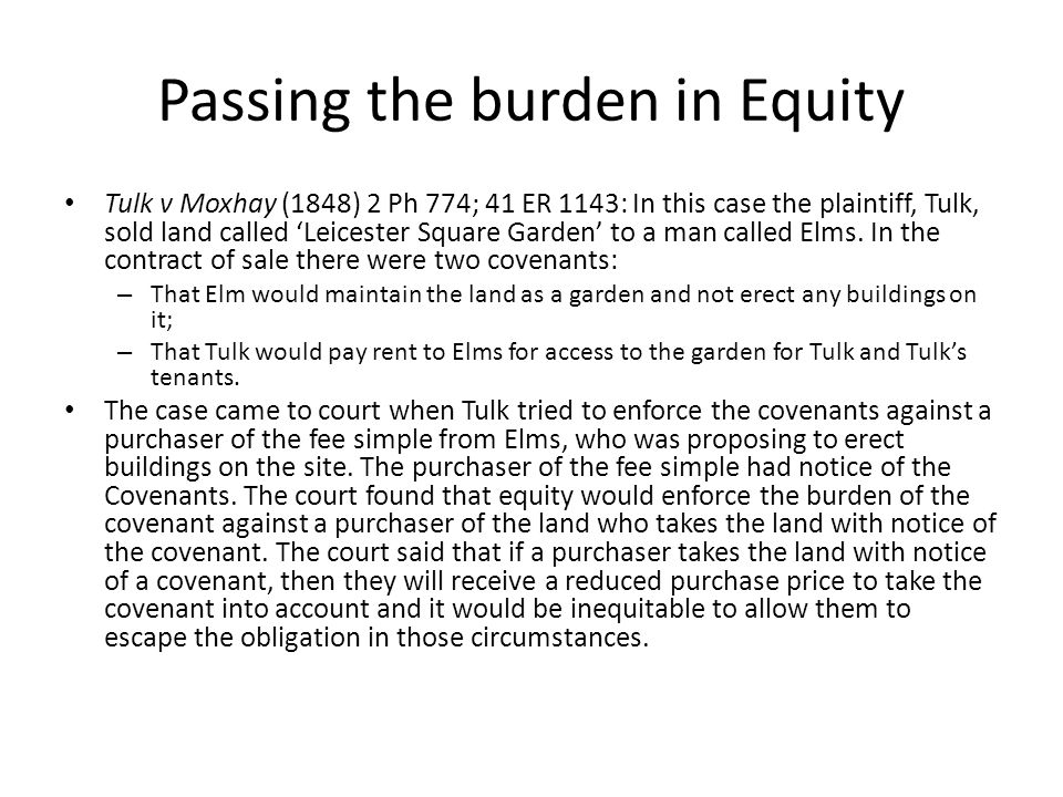 Passing the burden in Equity Tulk v Moxhay (1848) 2 Ph 774; 41 ER 1143: In this case the plaintiff, Tulk, sold land called 'Leicester Square Garden' t
