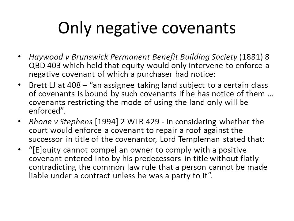 Only negative covenants Haywood v Brunswick Permanent Benefit Building Society (1881) 8 QBD 403 which held that equity would only intervene to enforce