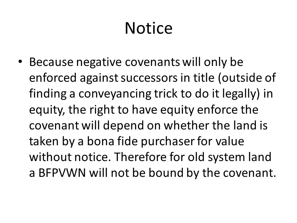 Notice Because negative covenants will only be enforced against successors in title (outside of finding a conveyancing trick to do it legally) in equi