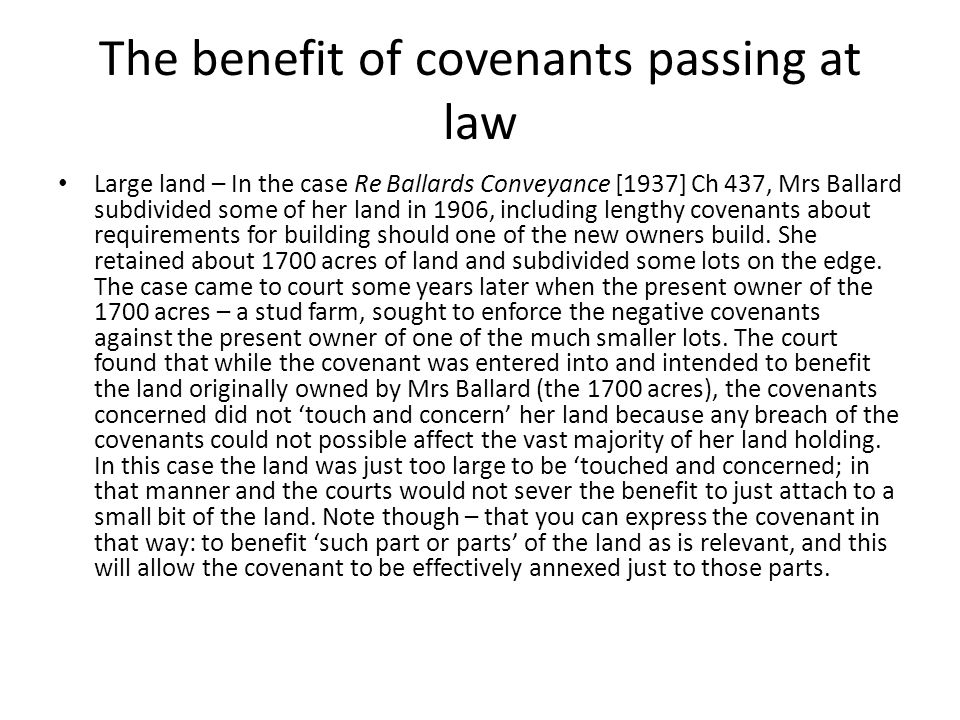 The benefit of covenants passing at law Large land – In the case Re Ballards Conveyance [1937] Ch 437, Mrs Ballard subdivided some of her land in 1906