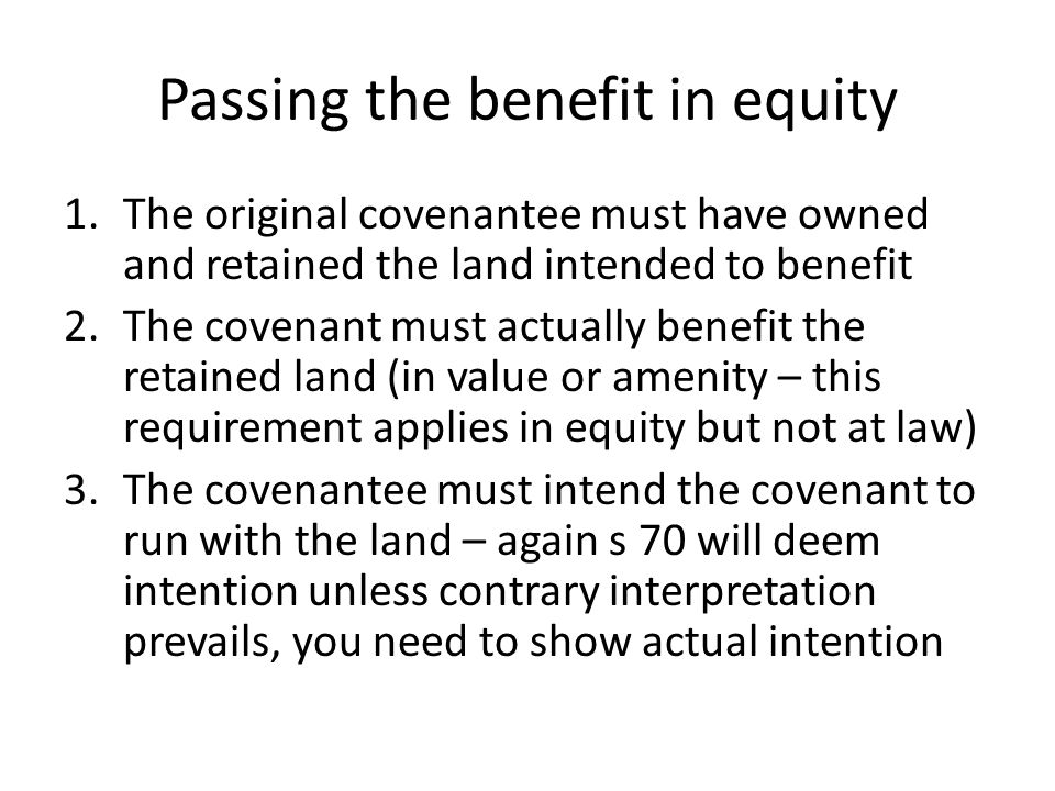 Passing the benefit in equity 1.The original covenantee must have owned and retained the land intended to benefit 2.The covenant must actually benefit