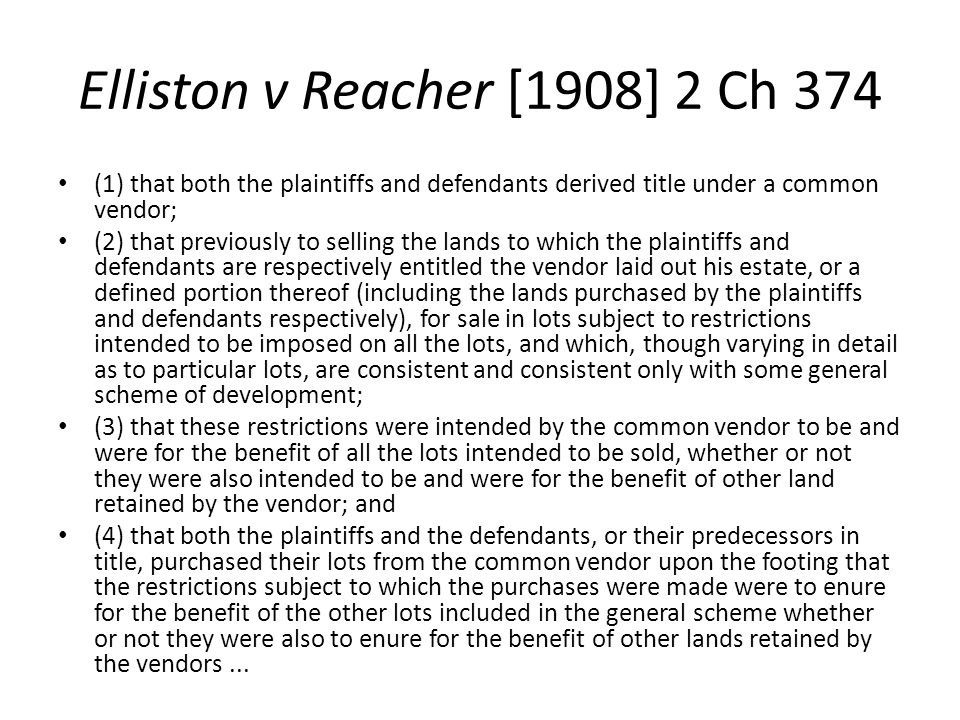 Elliston v Reacher [1908] 2 Ch 374 (1) that both the plaintiffs and defendants derived title under a common vendor; (2) that previously to selling the