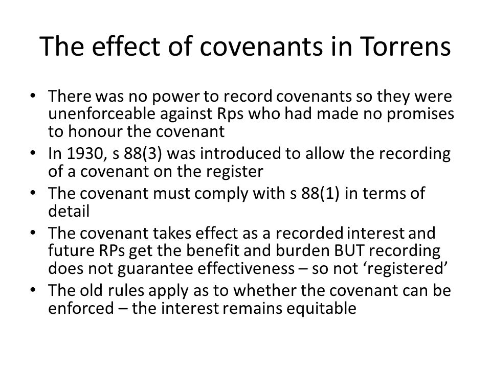 The effect of covenants in Torrens There was no power to record covenants so they were unenforceable against Rps who had made no promises to honour th