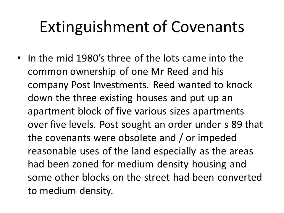 Extinguishment of Covenants In the mid 1980's three of the lots came into the common ownership of one Mr Reed and his company Post Investments. Reed w