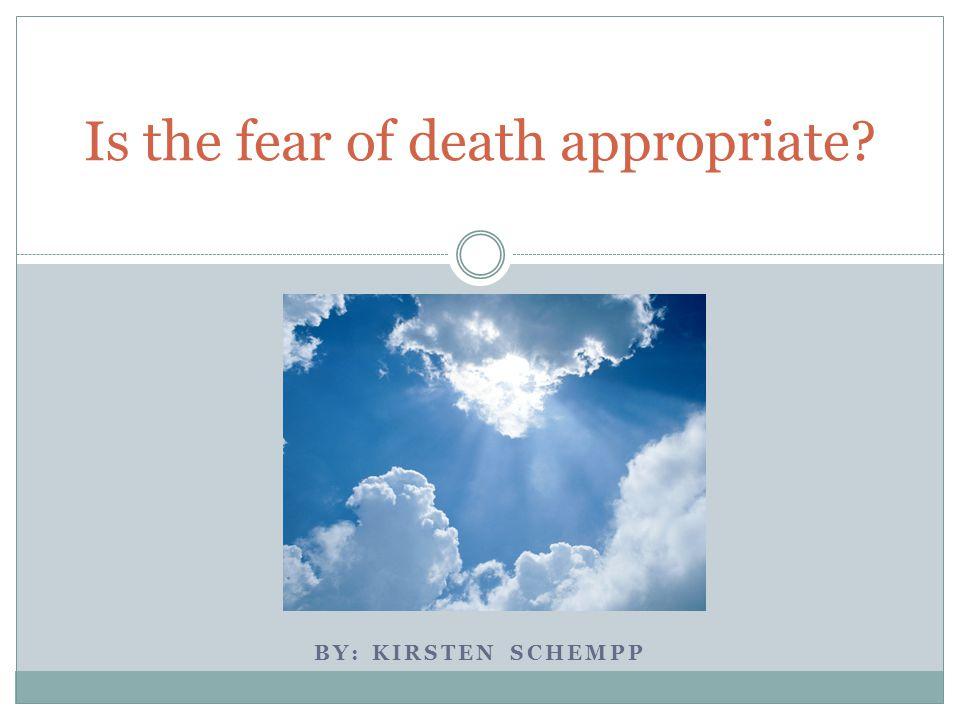 BY: KIRSTEN SCHEMPP Is the fear of death appropriate