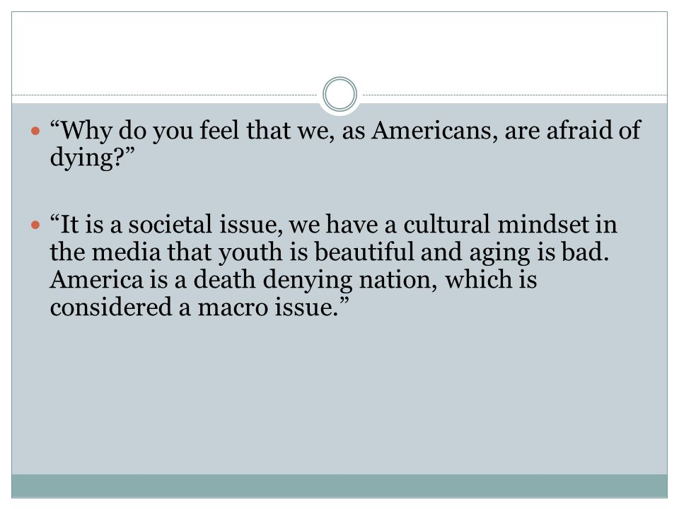 Why do you feel that we, as Americans, are afraid of dying It is a societal issue, we have a cultural mindset in the media that youth is beautiful and aging is bad.