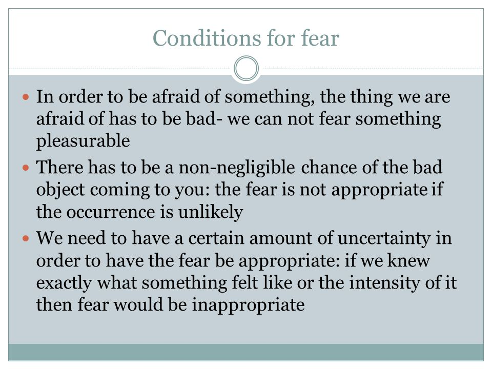 Conditions for fear In order to be afraid of something, the thing we are afraid of has to be bad- we can not fear something pleasurable There has to be a non-negligible chance of the bad object coming to you: the fear is not appropriate if the occurrence is unlikely We need to have a certain amount of uncertainty in order to have the fear be appropriate: if we knew exactly what something felt like or the intensity of it then fear would be inappropriate