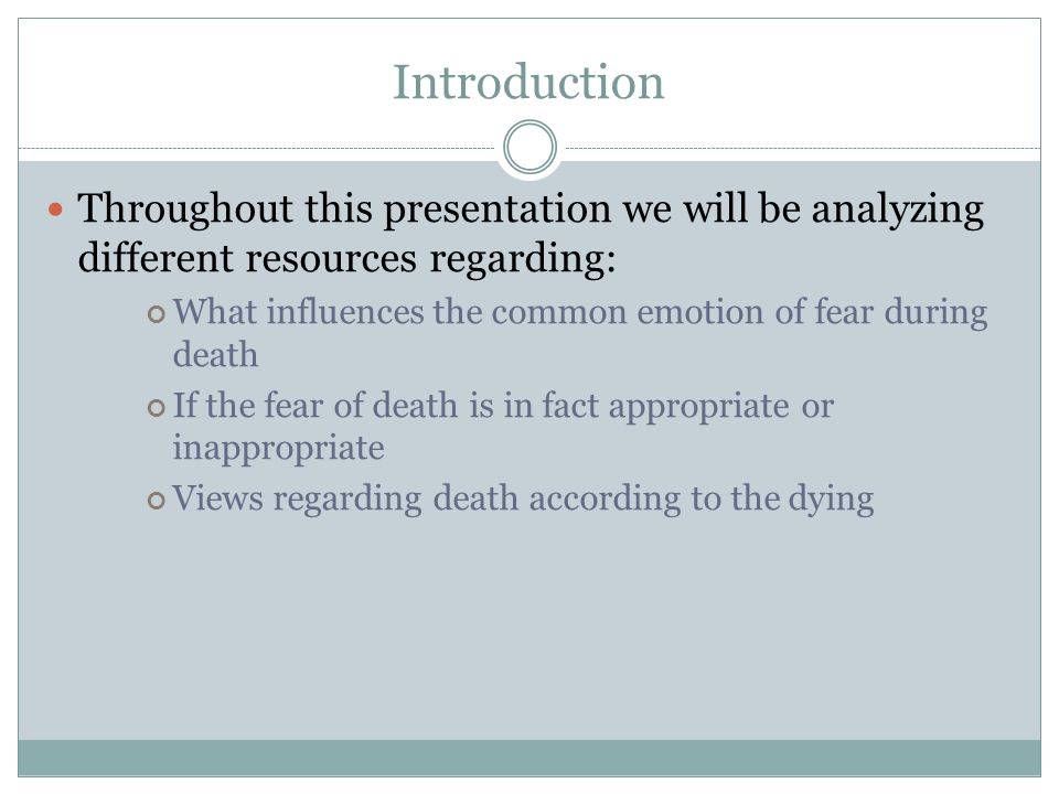 Introduction Throughout this presentation we will be analyzing different resources regarding: What influences the common emotion of fear during death If the fear of death is in fact appropriate or inappropriate Views regarding death according to the dying