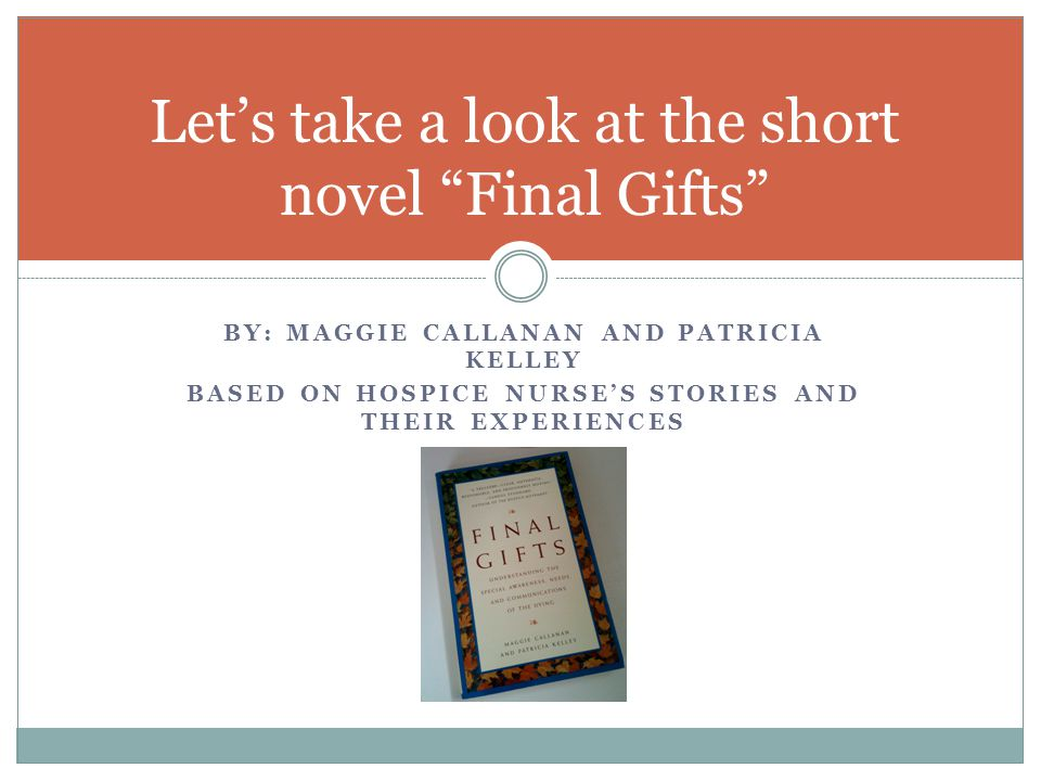 BY: MAGGIE CALLANAN AND PATRICIA KELLEY BASED ON HOSPICE NURSE'S STORIES AND THEIR EXPERIENCES Let's take a look at the short novel Final Gifts