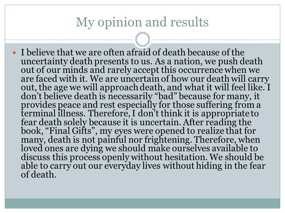My opinion and results I believe that we are often afraid of death because of the uncertainty death presents to us. As a nation, we push death out of