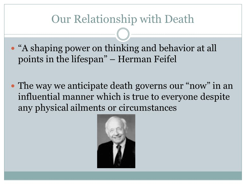 Our Relationship with Death A shaping power on thinking and behavior at all points in the lifespan – Herman Feifel The way we anticipate death governs our now in an influential manner which is true to everyone despite any physical ailments or circumstances