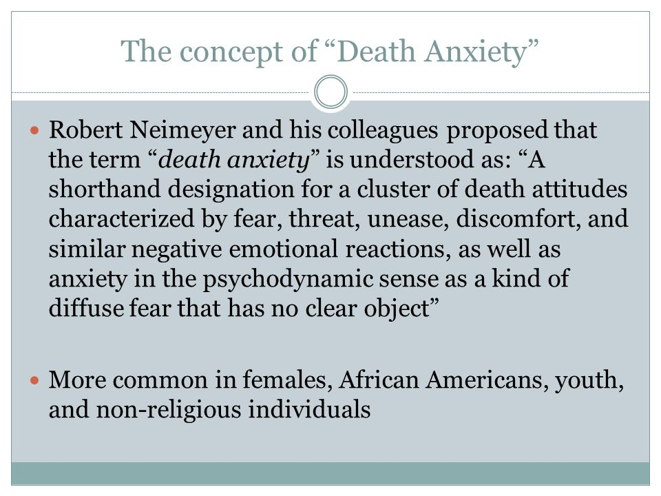 The concept of Death Anxiety Robert Neimeyer and his colleagues proposed that the term death anxiety is understood as: A shorthand designation for a cluster of death attitudes characterized by fear, threat, unease, discomfort, and similar negative emotional reactions, as well as anxiety in the psychodynamic sense as a kind of diffuse fear that has no clear object More common in females, African Americans, youth, and non-religious individuals