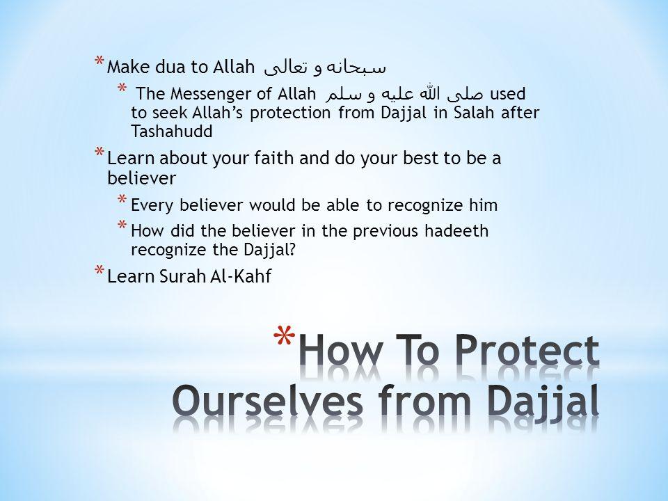 * Make dua to Allah سبحانه و تعالى * The Messenger of Allah صلى الله عليه و سلم used to seek Allah's protection from Dajjal in Salah after Tashahudd * Learn about your faith and do your best to be a believer * Every believer would be able to recognize him * How did the believer in the previous hadeeth recognize the Dajjal.