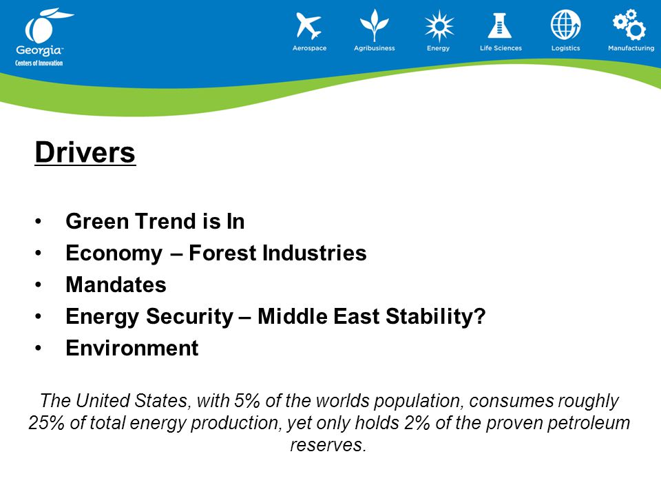 Drivers Green Trend is In Economy – Forest Industries Mandates Energy Security – Middle East Stability? Environment The United States, with 5% of the